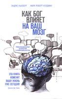 Эндрю Ньюберг, Марк Роберт Уолдман Как Бог влияет на ваш мозг. Революционные открытия в нейробиологии 978-5-699-63147-6