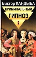 Кандыба Виктор Криминальный гипноз: Примеры технологий криминального психовоздействия. В двух томах. Том 2 5-8114-0176-0