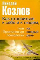 Николай Козлов Как относиться к себе и людям, или Практическая психология на каждый день 978-5-17-022615-3, 978-5-271-08781-3, 978-5-9762-2706-4, 978-985-16-0923-5