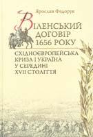 Федорук Ярослав Віленський договір 1656 року. Східноєвропейська криза і Україна у середині XVII століття 978-966-518-559-8