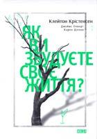 Клейтон Крістенсен, Карен Діллон, Джеймс Олворт Як ви збудуєте своє життя? 978-617-679-186-7