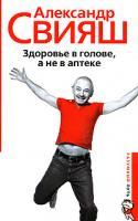 Александр Свияш Здоровье в голове, а не в аптеке 978-5-9524-3403-5