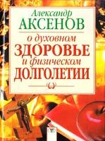Аксенов Александр О духовном здоровье и физическом долголетии 5-17-015204-3