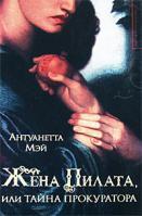 Антуанетта Мэй Жена Пилата, или Тайна прокуратора 978-5-17-049407-1, 978-5-9713-8077-1, 978-985-16-5091-6