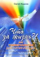 Сергей Жаданов Что за жизнь?! или Универсология для начинающих 978-5-9787-0196-8