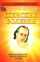 Коновалов Сергей Книга, которая лечит. Женские болезни 978-5-93878-687-5