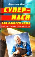Пискунов Александр Суперидеи для вашего дома: 450 патентных приоритетов 985-489-199-2