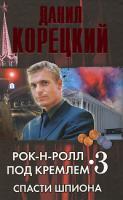 Данил Корецкий Рок-н-ролл под Кремлем. Книга 3. Спасти шпиона 978-5-17-057811-5, 978-5-271-22997-8