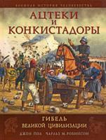 Джон Пол, Чарльз М. Робинсон Ацтеки и конкистадоры. Гибель великой цивилизации 978-5-699-32129-2