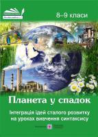 Байдаченко Т. Планета у спадок. Інтеграція ідей сталого розвитку на уроках вивчення синтаксису. 8-9 класи 978-966-07-3240-7