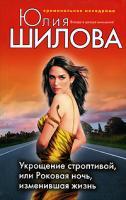 Юлия Шилова Укрощение строптивой, или Роковая ночь, изменившая жизнь 978-5-699-29700-9