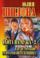 Юлия Шилова Охота на мужа - 2, или Осторожно: разочарованная женщина 978-5-17-045704-5