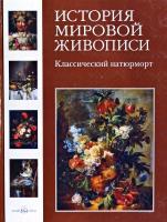 Калмыкова Вера История мировой живописи. Классический натюрморт 978-5-7793-1761-0