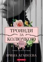 Агапєєва Ірина Троянди за колючкою. Сповідь про жіночу тюрму 978-617-7418-66-4