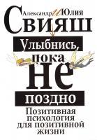 Свияш Александр, Свияш Юлия Улыбнись, пока не поздно! Позитивная психология для повседневной жизни 978-5-271-45163-8