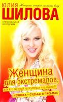 Шилова Юлия Женщина для экстремалов, или Кто со мной, прогуляться под луной?! 978-5-17-073989-9