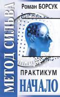 Роман Борсук Метод Сильва. Практикум. Часть 1. Начало 978-985-483-982-0