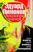Лимонов Эдуард Апология чукчей : мои книги, мои войны, мои женщины 978-5-17-081164-9