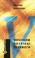 Шевченко Анатолій Українцям потрібні перемоги 978-966-579-249-0