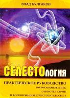 Булгаков Влад СЕЛЕСТОЛОГИЯ. Практическое руководство по космоэнергетике, отработке кармы и формированию лучистого тела света 978-5-9787-0306-1
