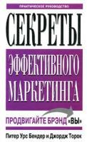 Питер Урс Бендер, Джордж Торок Секреты эффективного маркетинга. Практическое руководство 985-483-462-х, 0-7737-6045-8
