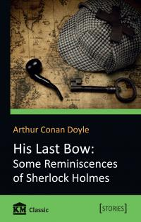 Arthur Conan Doyle His Last Bow: Some Reminiscences of Sherlock Holmes 978-617-7535-34-7