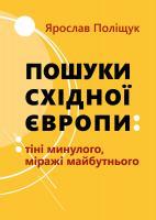 Поліщук Ярослав Пошуки східної європи: тіні минулого, міражі майбутнього 978-617-614-281-2