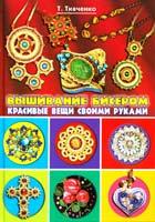 Ткаченко Т. Вышивание бисером. Красивые вещи своими руками 978-5-386-03884-7