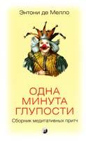 де Мелло Энтони Одна минута глупости: Сборник медитативных притч 978-5-399-00215-6