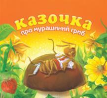 Григорук Анатолій Іванович Казочка про мурашиний гриб 978-966-10-0488-6