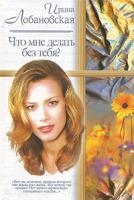 Ирина Лобановская Что мне делать без тебя? 5-17-018141-8, 5-271-06292-9