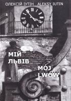 Іутін Олексій = Iutin Aleksy Мій Львів = Moj Lwow 978-966-97445-8-6