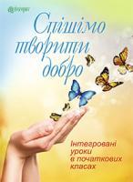 Тітченко Ольга Михайлівна Спішімо творити добро. Інтегровані уроки в початкових класах. 978-966-10-3000-7