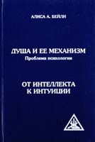 Бейли Алиса А. ДУША И ЕЕ МЕХАНИЗМ = The Soul and Its Mechanism ; ОТ ИНТЕЛЛЕКТА К ИНТУИЦИИ = FROM INTELLECT ТО INTUITION 978-5-9787-0115-9
