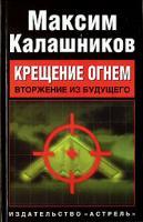 Максим Калашников Крещение огнем. Вторжение из будущего 5-17-042312-8, 978-5-17-042312-5