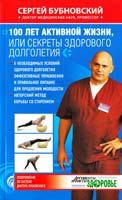 Бубновский Сергей 100 лет активной жизни, или Секреты здорового долголетия 978-5-699-68028-3