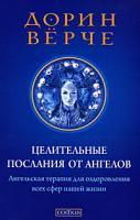 Дорин Верче Целительные послания от Ангелов. Ангельская терапия для оздоровления всех сфер нашей жизни 978-5-399-00132-6
