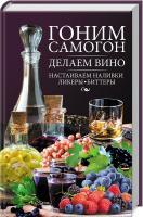 сост. Н. Ю. Попович Гоним самогон, делаем вино, настаиваем наливки, ликеры, биттеры 978-617-12-3852-7