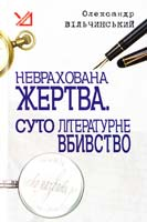 Вільчинський Олександр Неврахована жертва. Суто літературне убивство. Детективні повісті 978-966-10-0360-5