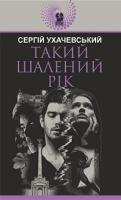 Ухачевський Сергій Юрійович Такий шалений рік : роман 978-966-10-5990-9