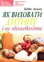 Леман Кевін Як виховати дитину і не збожеволіти 978-966-395-503-2