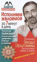 Андрей Левшинов Исполняем желаемое за 7 минут в день. Уникальный талисман, который притягивает здоровье, счастье и любовь 978-5-17-061081-5, 978-5-93878-943-2