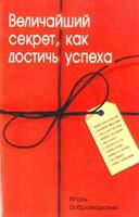 Автор-составитель Добротворский И Величайший секрет, как достичь успеха 5-98857-063-1