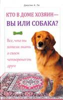 Ли Джастин А. Кто в доме хозяин — вы или собака? Все, что вы хотели знать о своем четвероногом друге 978-966-14-4761-4, 978-5-9910-2348-1