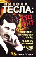 Райнер Анна Никола Тесла: кто он? Посланец потустороннего мира, разумной Вселенной, жутких сил 978-5-17-072297-6