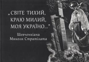 Стратілат Микола Світе тихий, краю милий, моя Україно... Шевченкіана Миколи Стратілата 9789663783369