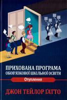 Джон Тейлор Ґатто Прихована програма обов'язкової шкільної освіти. Отуплення 978-966-8853-60-9