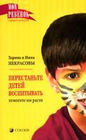 Заряна и Нина Некрасовы Перестаньте детей воспитывать - помогите им расти 978-5-91250-400-6