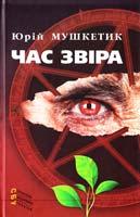 Мушкетик Юрій Час звіра: роман і повість 978-617-605-045-2