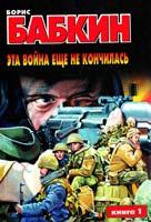 Борис Бабкин Эта война еще не кончилась. В 2-х кн. Кн. 1 5-17-006654-6